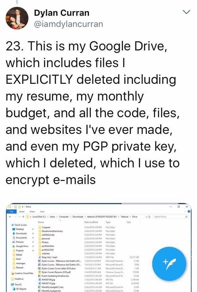 scary tweet - Text - Dylan Curran @iamdylancurran 23. This is my Google Drive, which includes files I EXPLICITLY deleted including my resume, my monthly budget, and all the code, files, and websites I've ever made, and even my PGP private key which I deleted, which I use to encrypt e-mails Dive Share Home View tocal Dak (C Usens Cemputer Downleads takeout-20180324T1453262-001 Takeout Deive Search Drive Soe Name Date medified ype Quick acces 24/201 356 MFile falder 3/24/2018 354 PM File folder 1/