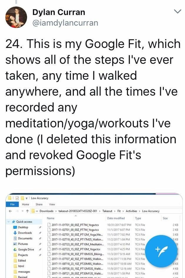 scary tweet - Text - Dylan Curran @iamdylancurran 24. This is my Google Fit, which shows all of the steps I've ever taken, any time I walked anywhere, and all the times l've recorded any meditation/yoga/workouts I've done (l deleted this information and revoked Google Fit's permissions) Low Accuracy File Home Share View «Downloads takeout-20180324T1453262-001 Takeout Fit Activities Low Accuracy Type Size Name Date modified Quick access 2017-11-01T01 00,00Z PT7M Yoga.tcx 2017-11-02T01 00 00z PT7M