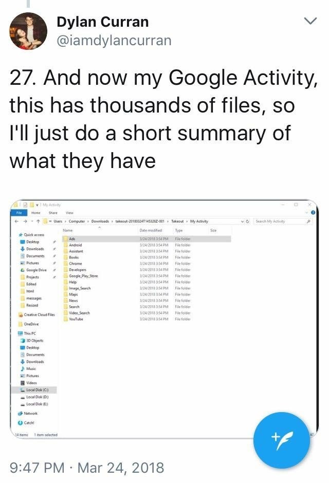 scary tweet - Text - Dylan Curran @iamdylancurran 27. And now my Google Activity, this has thousands of files, so I'll just do a short summary of what they have Me Actity Share Heme iew Users Computer Downloads takeout-20180524T1453262-001 Takeout My Activity Search My Activity Name Date modified Type Sze Quick acce Ads /24/2018 354 PM Fle folde Desktop 324/2018 3-54 PM Android Flefolde Downloads Assistant 3/24/2013 354 PM Fe folde Documents a/24/2018 354 PM Books Fie folde Pictures Fde folde Ch