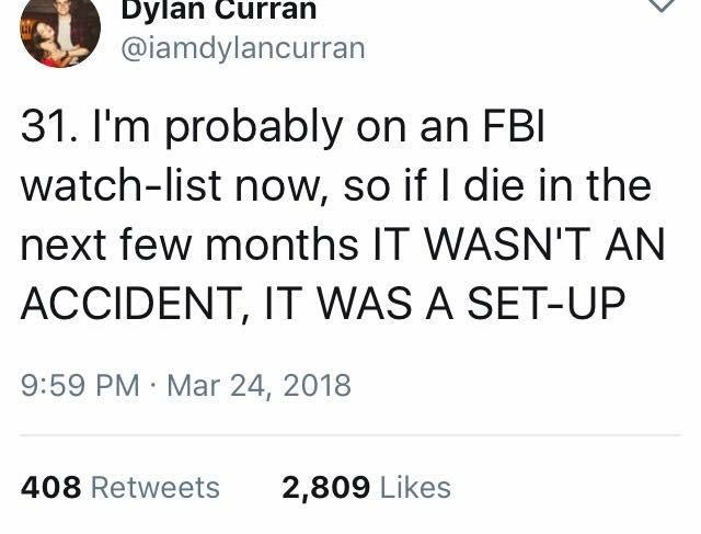 scary tweet - Text - Dylan Curran @iamdylancurran 31. I'm probably on an FBI watch-list now, so if I die in the next few months IT WASN'T AN ACCIDENT, IT WAS A SET-UP 9:59 PM Mar 24, 2018 408 Retweets 2,809 Likes