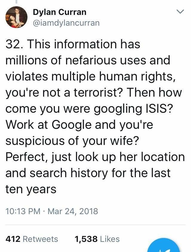 scary tweet - Text - Dylan Curran @iamdylancurran 32. This information has millions of nefarious uses and violates multiple human rights you're not a terrorist? Then how come you were googling ISIS? Work at Google and you're suspicious of your wife? Perfect, just look up her location and search history for the last ten years 10:13 PM Mar 24, 2018 412 Retweets 1,538 Likes