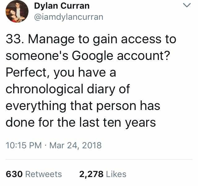 scary tweet - Text - Dylan Curran @iamdylancurran 33. Manage to gain access to someone's Google account? Perfect, you have a chronological diary of everything that person has done for the last ten years 10:15 PM Mar 24, 2018 630 Retweets 2,278 Likes