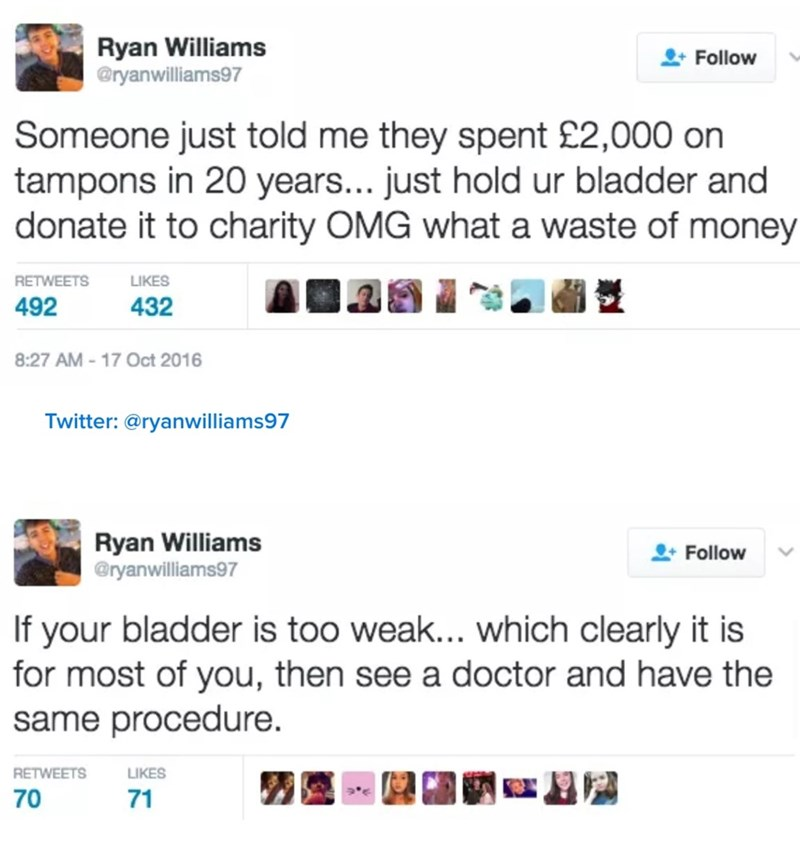 Text - Ryan Williams @ryanwilliams97 Follow Someone just told me they spent £2,000 on tampons in 20 years... just hold ur bladder and donate it to charity OMG what a waste of money RETWEETS LIKES 492 432 8:27 AM-17 Oct 2016 Twitter: @ryanwilliams97 Ryan Williams @ryanwilliams97 Follow If your bladder is too weak... which clearly it is for most of you, then see a doctor and have the same procedure. RETWEETS LIKES 70 71
