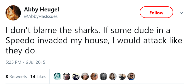 Text - Abby Heugel Follow @AbbyHaslssues I don't blame the sharks. If some dude in a Speedo invaded my house, I would attack like they do. 5:25 PM - 6 Jul 2015 8 Retweets 14 Likes COE