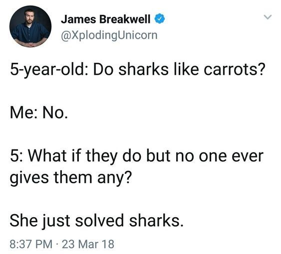 Text - James Breakwell @XplodingUnicorn 5-year-old: Do sharks like carrots? Me: No 5: What if they do but no one ever gives them any? She just solved sharks. 8:37 PM 23 Mar 18
