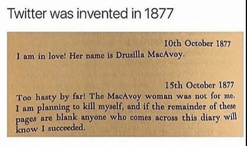 Text - Twitter was invented in 1877 10th October 1877 I am in love! Her name is Drusilla MacAvoy. 15th October 1877 Too hasty by far! The MacAvoy woman was not for me. I am planning to kill myself, and if the remainder of these pages are blank anyone who comes across this diary will know I succeeded.