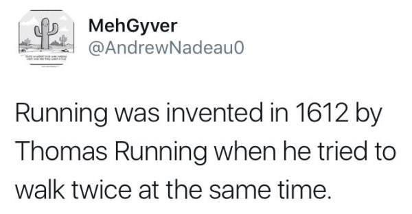 Text - MehGyver @AndrewNadeau Running was invented in 1612 by Thomas Running when he tried to walk twice at the same time
