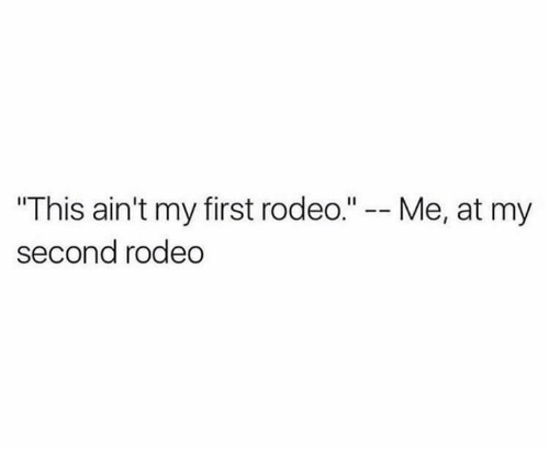 "Text - ""This ain't my first rodeo."" - Me, at my second rodeo"