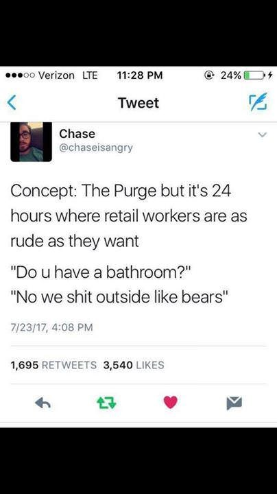 "Text - 24% + oo Verizon LTE 11:28 PM Tweet Chase @chaseisangry Concept: The Purge but it's 24 hours where retail workers are as rude as they want ""Do u have a bathroom?"" ""No we shit outside like bears"" 7/23/17, 4:08 PM 1,695 RETWEETS 3,540 LIKES 17"