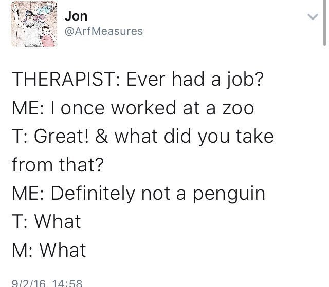 Text - Jon @ArfMeasures THERAPIST: Ever had a job? ME: I once worked at a zoo T: Great! & what did you take from that? ME: Definitely not a penguin T: What M: What 9/2/16 14:58