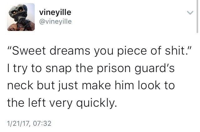 "Text - vineyille @vineyille ""Sweet dreams you piece of shit."" I try to snap the prison guard's neck but just make him look to the left very quickly. 1/21/17, 07:32"