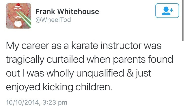 Text - Frank Whitehouse @WheelTod My career as a karate instructor was tragically curtailed when parents found out I was wholly unqualified & just enjoyed kicking children. 10/10/2014, 3:23 pm