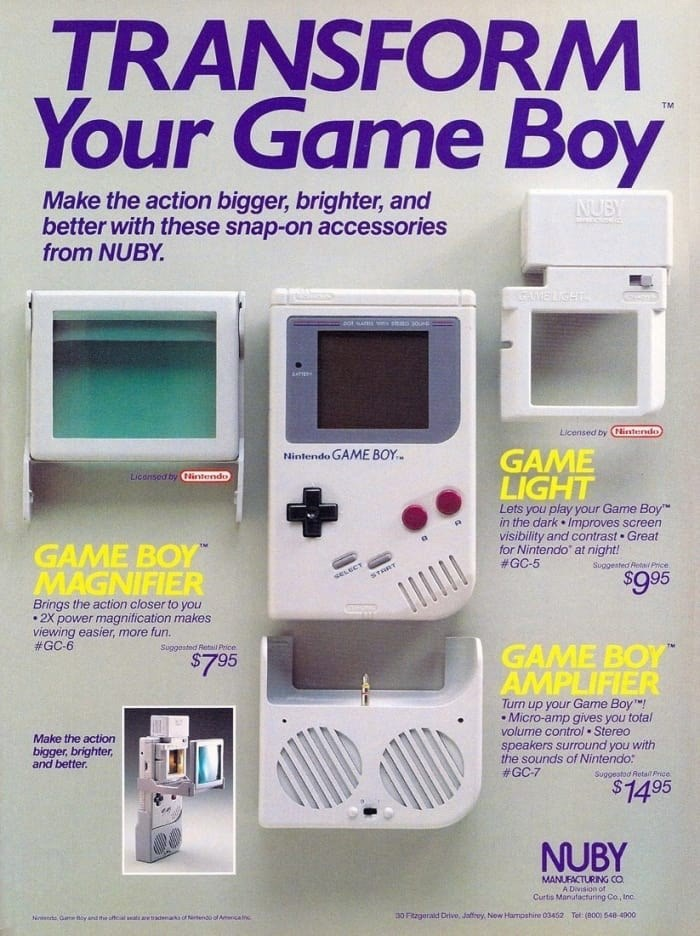 Gadget - TRANSFORM Your Game Boy TM Make the action bigger, brighter, and better with these snap-on accessories from NUBY NUBY AIMELIGHT Licensed by Nistedo GAME LIGHT Nintendo GAME BOY Liconsed by Nintendo Lets you play your Game Boy in the dark Improves screen visibility and contrast Great for Nintendo at night! #GC-5 GAME BOY MAGNIFIER Suggested Reta Price seLECT START $95 Brings the action closer to you 2X power magnification makes viewing easier, more fun. #GC-6 Suggosted Retil Price GAME B