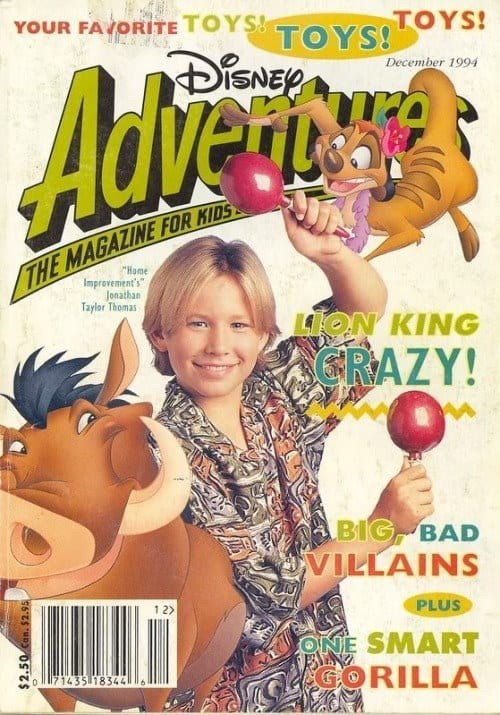 Magazine - YOUR FAVORITE TOYSTOYS OYS! DiSNEP December 1994 Advencry THE MAGAZINE FOR KIDS Home Improvement's Jonathan Taylor Thomas ON KING CRAZY! BIG BAD VILLAINS 1 2 PLUS ONE SMART ORILLA 1171435 18344 16 $2.50 Can. $2.95