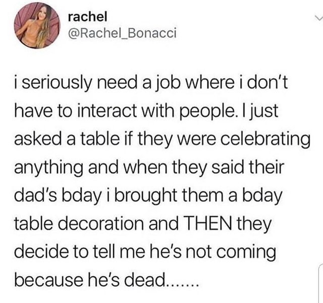 Text - rachel @Rachel_Bonacci i seriously need a job where i don't have to interact with people. I just asked a table if they were celebrating anything and when they said their dad's bday i brought them a bday table decoration and THEN they decide to tell me he's not coming because he's dead..