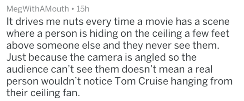 Text - MegWithAMouth 15h It drives me nuts every time a movie has a scene where a person is hiding on the ceiling a few feet above someone else and they never see them. Just because the camera is angled so the audience can't see them doesn't mean a real person wouldn't notice Tom Cruise hanging from their ceiling fan
