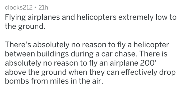 Text - clocks212 21h Flying airplanes and helicopters extremely low to the ground There's absolutely no reason to fly a helicopter between buildings during a car chase. There is absolutely no reason to fly an airplane 200' above the ground when they can effectively drop bombs from miles in the air.