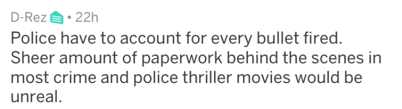 Text - D-Rez 22h Police have to account for every bullet fired Sheer amount of paperwork behind the scenes in most crime and police thriller movies would be unreal.
