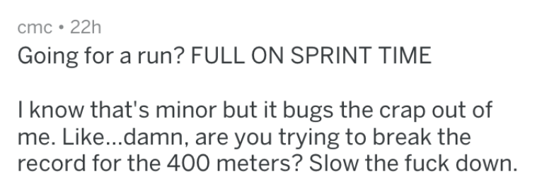 Text - cmc 22h Going for a run? FULL ON SPRINT TIME I know that's minor but it bugs the crap out of me. Like...damn, are you trying to break the record for the 400 meters? Slow the fuck down
