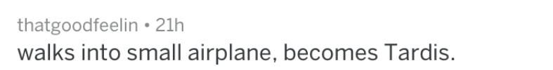 Text - thatgoodfeelin 21h walks into small airplane, becomes Tardis.