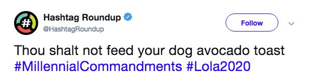 Text - Hashtag Roundup #1 @HashtagRoundup Follow Thou shalt not feed your dog avocado toast #MillennialCommandments #Lola2020