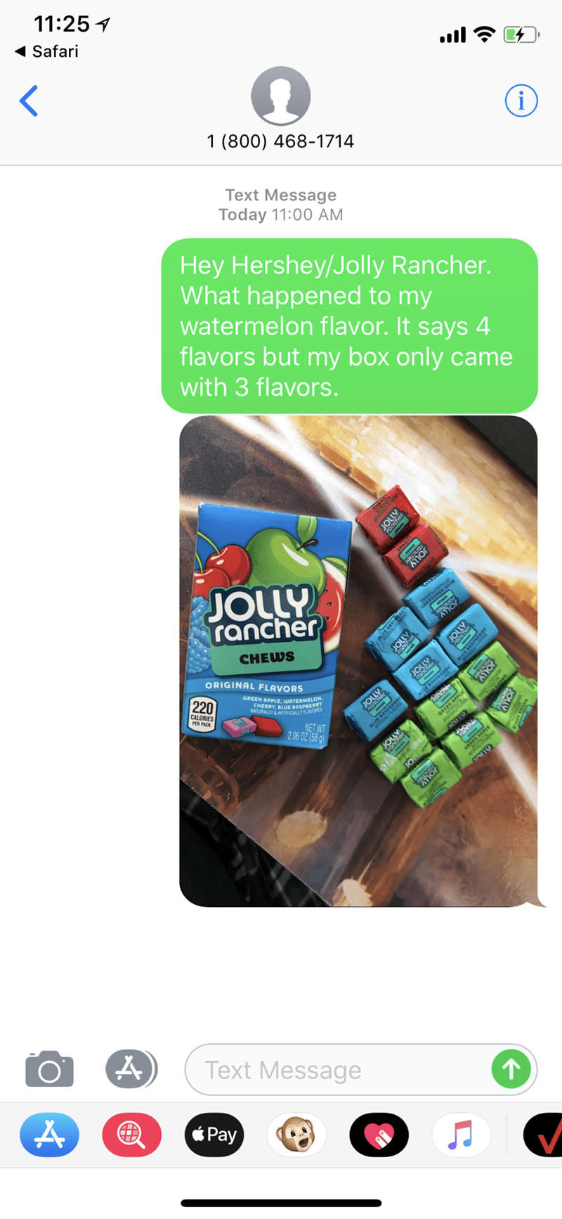Toy - 11:25 Safari < i 1 (800) 468-1714 Text Message Today 11:00 AM Hey Hershey/Jolly Rancher. What happened to my watermelon flavor. It says 4 flavors but my box only came with 3 flavors. ONO JOLLY rancher CHEWS ORIGINAL FLAVO RS JO GREEN APPLE, WATER RN CHERRY, BLUE NATURALLY&ARTIFICIALLY FLAVORED U SPEERRY 220 roney PLE ELON. CALORIES PER PACK NET WT 2.06 02 (58 g) Text Message Pay Hor aסווr