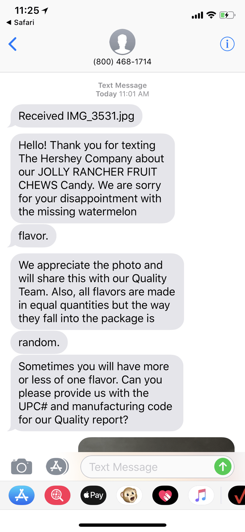 Text - 11:25 Safari < i (800) 468-1714 Text Message Today 11:01 AM Received IMG_3531.jpg Hello! Thank you for texting The Hershey Company about our JOLLY RANCHER FRUIT CHEWS Candy. We are sorry for your disappointment with the missing watermelon flavor. We appreciate the photo and will share this with our Quality Team. Also, all flavors are made in equal quantities but the way they fall into the package is random. Sometimes you will have more or less of one flavor. Can you please provide us with