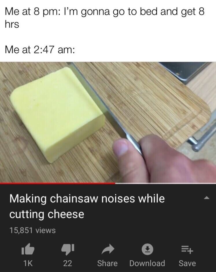 Wood - Me at 8 pm: l'm gonna go to bed and get 8 hrs Me at 2:47 am: Making chainsaw noises while cutting cheese 15,851 views E+ Download Share Save 1K 22
