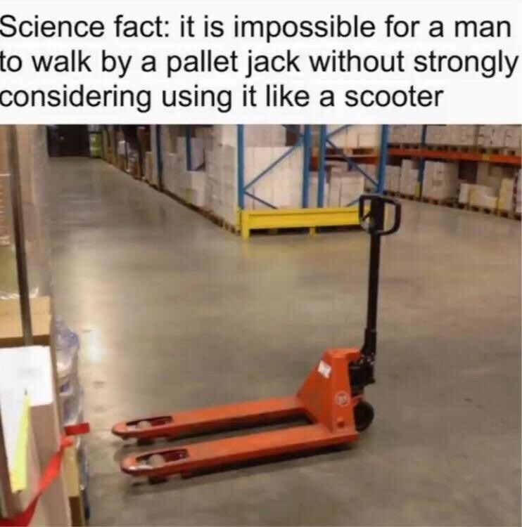 Forklift truck - Science fact: it is impossible for a man to walk by a pallet jack without strongly considering using it like a scooter