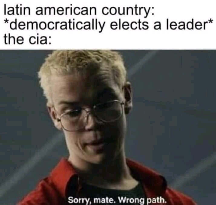Facial expression - latin american country: *democratically elects a leader* the cia Sorry,mate. Wrong path.