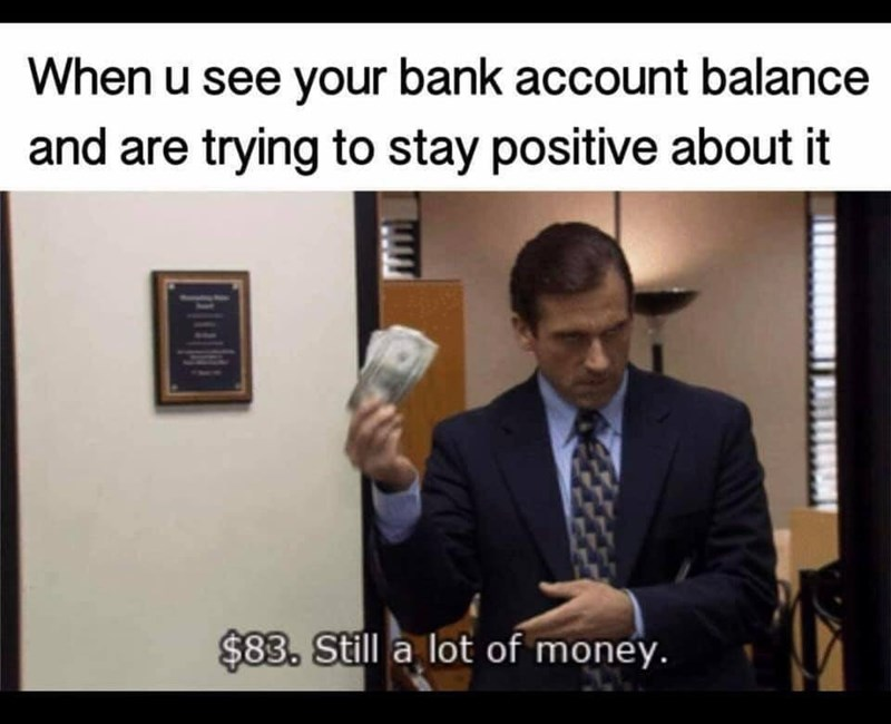 "Caption that reads, ""When you see your bank account balance and are trying to stay positive about it"" above a pic of Michael Scott holding up some bills saying, ""$83, still a lot of money"""