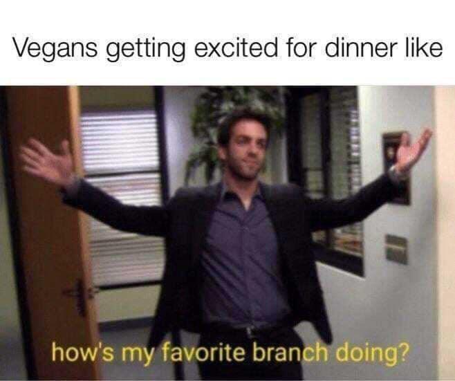 Shoulder - Vegans getting excited for dinner like how's my favorite branch doing?