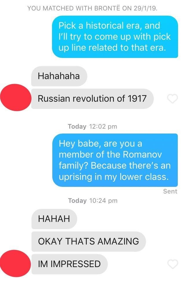 Text - YOU MATCHED WITH BRONTË ON 29/1/19 Pick a historical era, and I'll try to come up with pick up line related to that era. Hahahaha Russian revolution of 1917 Today 12:02 pm Hey babe, are you a member of the Romanov family? Because there's an uprising in my lower class. Sent Today 10:24 pm НАНАН OKAY THATS AMAZING IM IMPRESSED