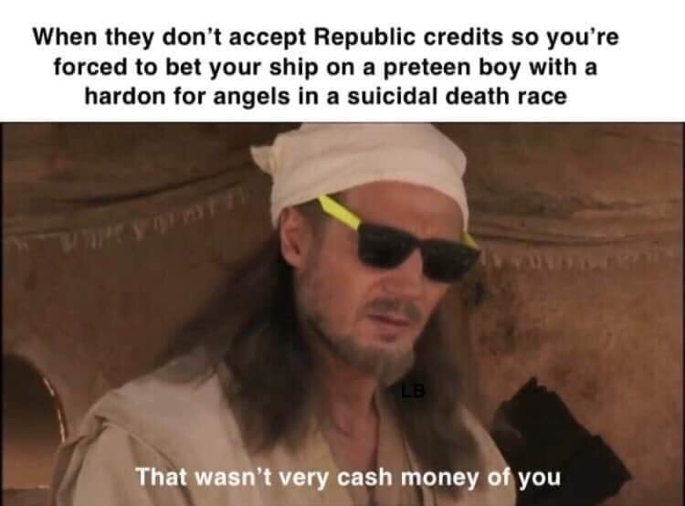 Eyewear - When they don't accept Republic credits so you're forced to bet your ship on a preteen boy with a hardon for angels in a suicidal death race LB That wasn't very cash money of you