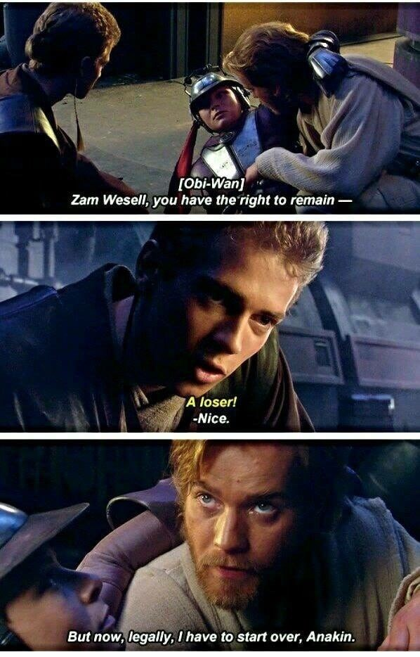Movie - [Obi-Wan] Zam Wesell, you have the right to remain A loser! -Nice. But now, legally, I have to start over, Anakin.