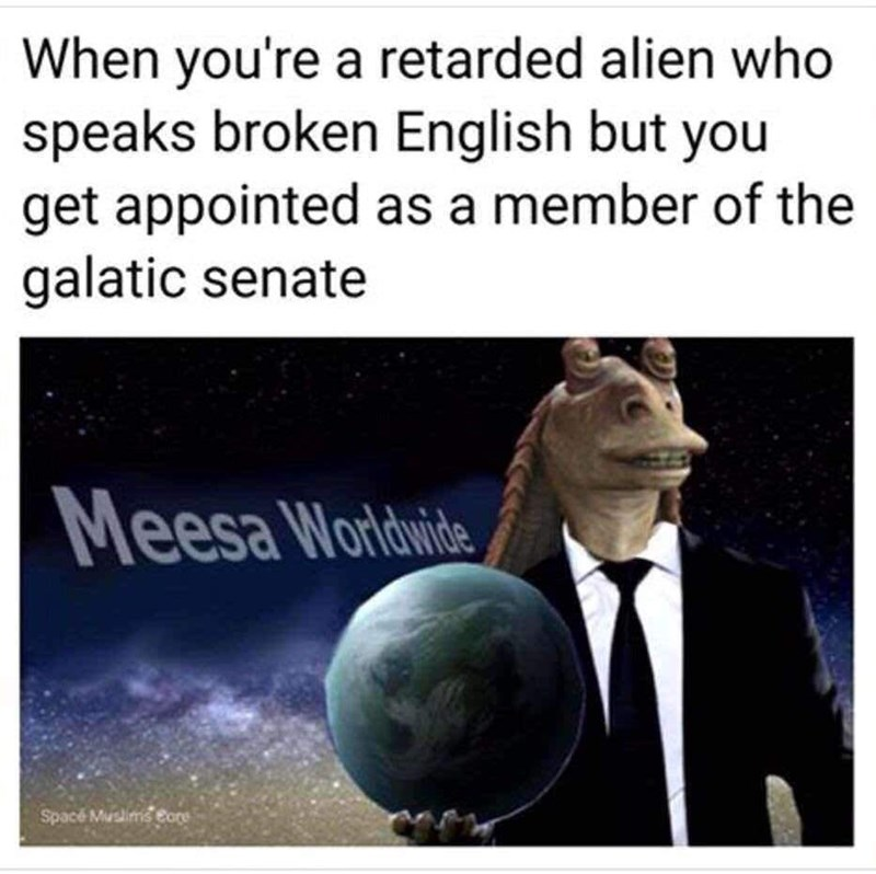 Text - When you're a retarded alien who speaks broken English but you get appointed as a member of the galatic senate Meesa Worldwide Spacé Musims Core