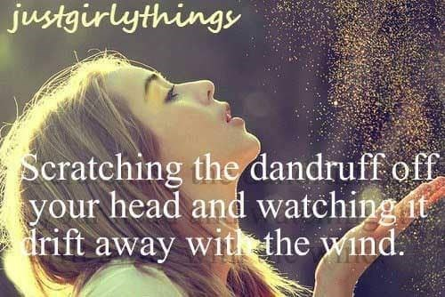 """Just Girly Things text that reads, """"Scratching the dandruff off your head and watching it drift away with the wind"""""""
