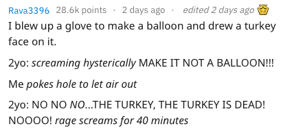 child meltdown - Text - Rava3396 28.6k points 2 days ago edited 2 days ago I blew up a glove to make a balloon and drew a turkey face on it. 2yo: screaming hysterically MAKE IT NOT A BALLOON!!! Me pokes hole to let air out 2yo: NO NO NO...THE TURKEY, THE TURKEY IS DEAD! NOOOO! rage screams for 40 minutes