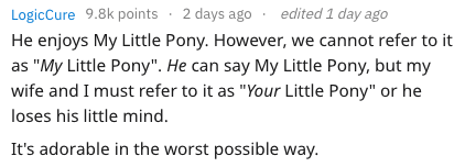 "child meltdown - Text - 2 days ago edited 1 day ago LogicCure 9.8k points He enjoys My Little Pony. However, we cannot refer to it as ""My Little Pony"". He can say My Little Pony, but my wife and I must refer to it as ""Your Little Pony"" or he loses his little mind. It's adorable in the worst possible way."