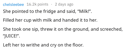 "child meltdown - Text - chelsleebee 16.2k points 2 days ago She pointed to the fridge and said, ""Milk!"" Filled her cup with milk and handed it to her. She took one sip, threw it on the ground, and screeched, ""JUICE!"" Left her to writhe and cry on the floor"