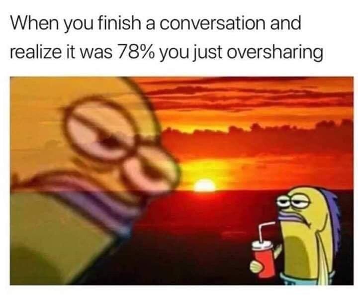 """Caption that reads, """"When you finish a conversation and realize it was 78% you just oversharing"""" above a pic of Random Fish Guy from Spongebob looking annoyed"""