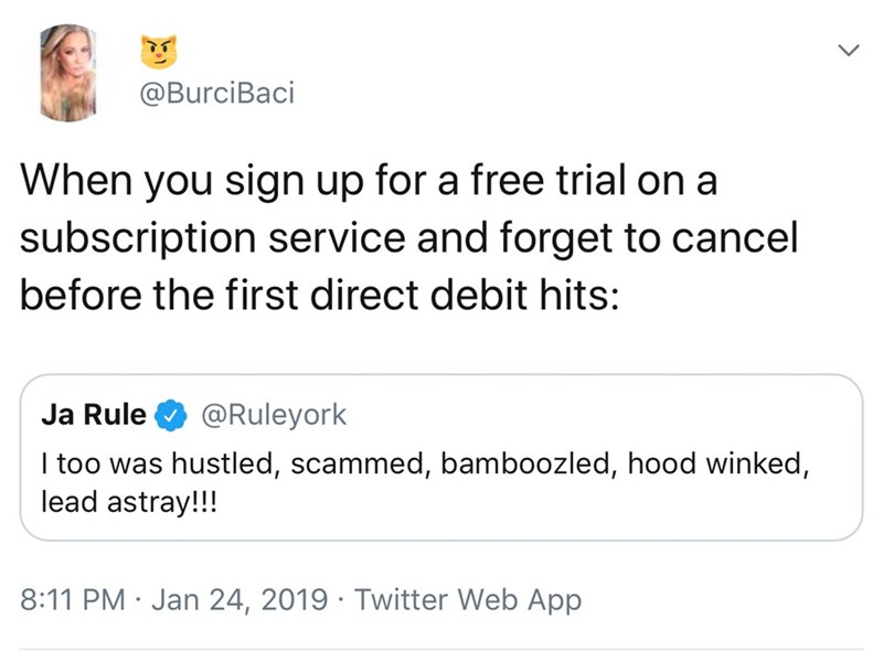 Text - @BurciBaci When you sign up for a free trial on a subscription service and forget to cancel before the first direct debit hits: @Ruleyork Ja Rule I too was hustled, scammed, bamboozled, hood winked, lead astray!!! 8:11 PM Jan 24, 2019 Twitter Web App