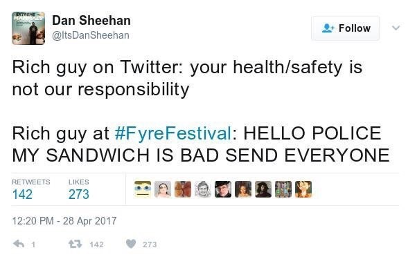 Text - Dan Sheehan Follow @ltsDanSheehan Rich guy on Twitter: your health/safety is not our responsibility Rich guy at #FyreFestival: HELLO POLICE MY SANDWICH IS BAD SEND EVERYONE RETWEETS LIKES 273 142 12:20 PM 28 Apr 2017 43 142 273