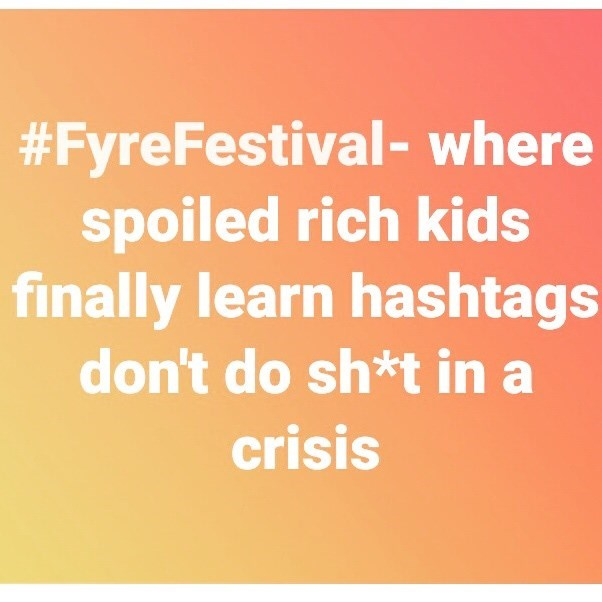 Text - #FyreFestival- where spoiled rich kids finally learn hashtags don't do sh*t in a crisis