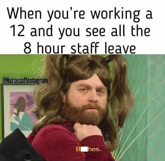Hair - When you're working a 12 and you see all the 8 hour staff leave ONursesoflnstagram B hes.