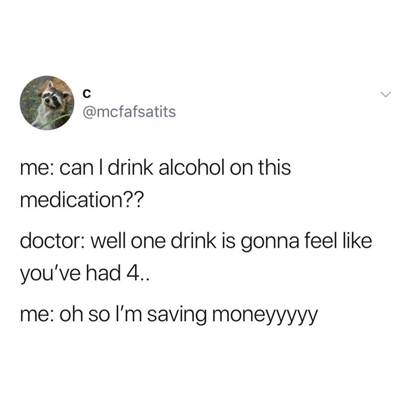 Text - @mcfafsatits me: can l drink alcohol on this medication?? doctor: well one drink is gonna feel like you've had 4. me: oh so I'm saving moneyyyyy