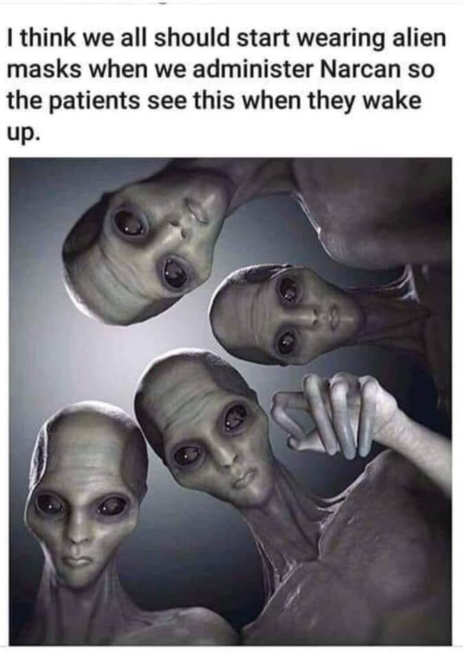 Text - I think we all should start wearing alien masks when we administer Narcan so the patients see this when they wake up