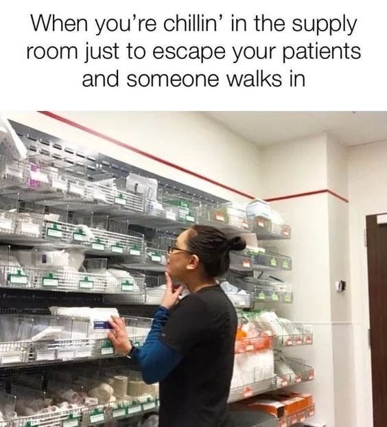 "Caption that reads, ""When you're chillin' in the supply room just to escape your patient and someone walks in"" above a pic of a woman browsing through things in a supply room"