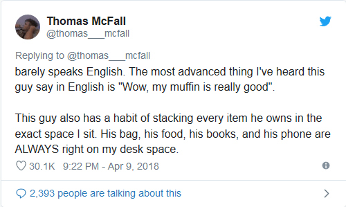 "Text - Thomas McFall @thomas mcfall Replying to @thomas_ mcfall barely speaks English. The most advanced thing I've heard this guy say in English is ""Wow, my muffin is really good"" This guy also has a habit of stacking every item he owns in the exact space I sit. His bag, his food, his books, and his phone are ALWAYS right on my desk space 30.1K 9:22 PM - Apr 9, 2018 2,393 people are talking about this"