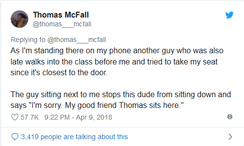 "Text - Thomas McFall @thomas _mcfall Replying to @thomas mcfall As I'm standing there on my phone another guy who was also late walks into the class before me and tried to take my seat since it's closest to the door. The guy sitting next to me stops this dude from sitting down and says ""I'm sorry. My good friend Thomas sits here."" 57.7K 9:22 PM - Apr 9, 2018 3,419 people are talking about this"